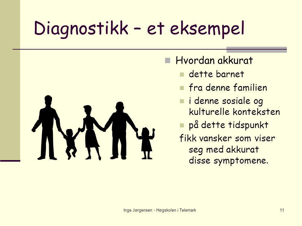 Inge Jørgensen - Høgskolen i Telemark11 Diagnostikk – et eksempel  Hvordan akkurat  dette barnet  fra denne familien  i denne sosiale og kulturell