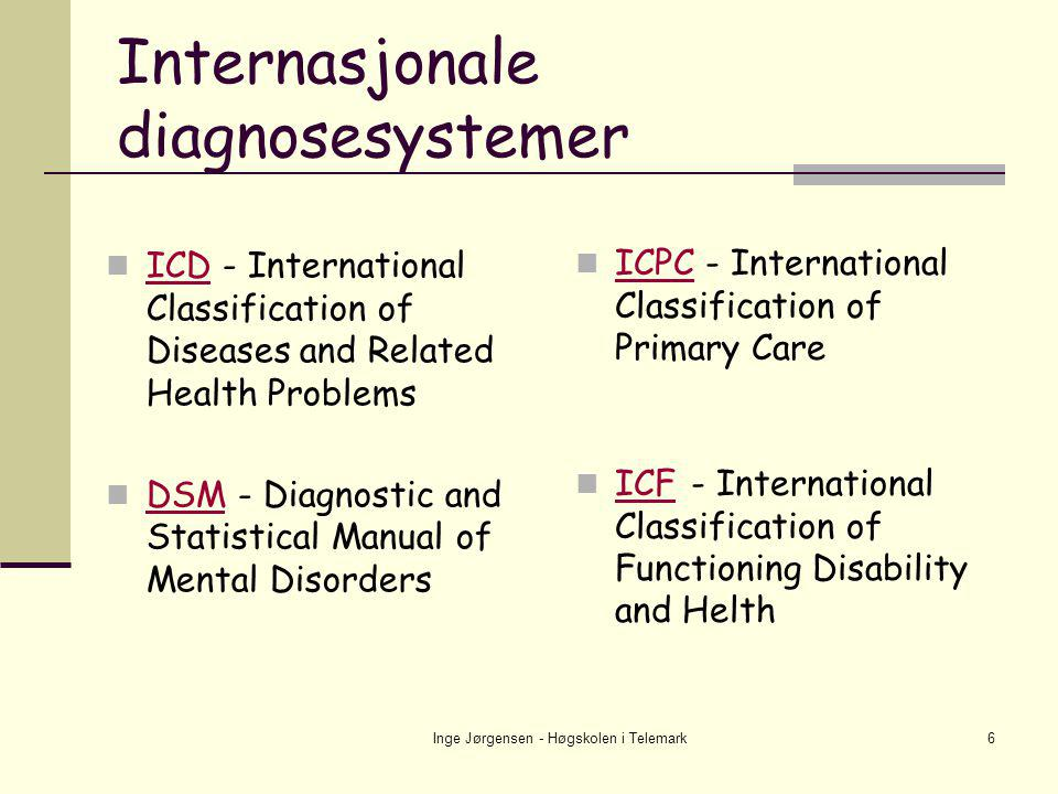 Inge Jørgensen - Høgskolen i Telemark6 Internasjonale diagnosesystemer  ICPC - International Classification of Primary Care ICPC  ICF - International Classification of Functioning Disability and Helth ICF  ICD - International Classification of Diseases and Related Health Problems ICD  DSM - Diagnostic and Statistical Manual of Mental Disorders DSM