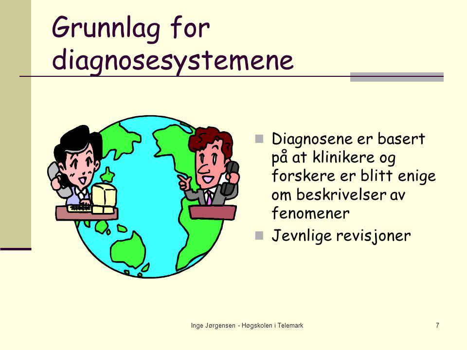 Inge Jørgensen - Høgskolen i Telemark7 Grunnlag for diagnosesystemene  Diagnosene er basert på at klinikere og forskere er blitt enige om beskrivelse