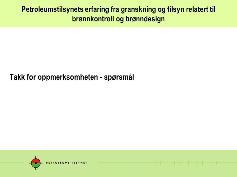 Petroleumstilsynets erfaring fra granskning og tilsyn relatert til brønnkontroll og brønndesign Takk for oppmerksomheten - spørsmål
