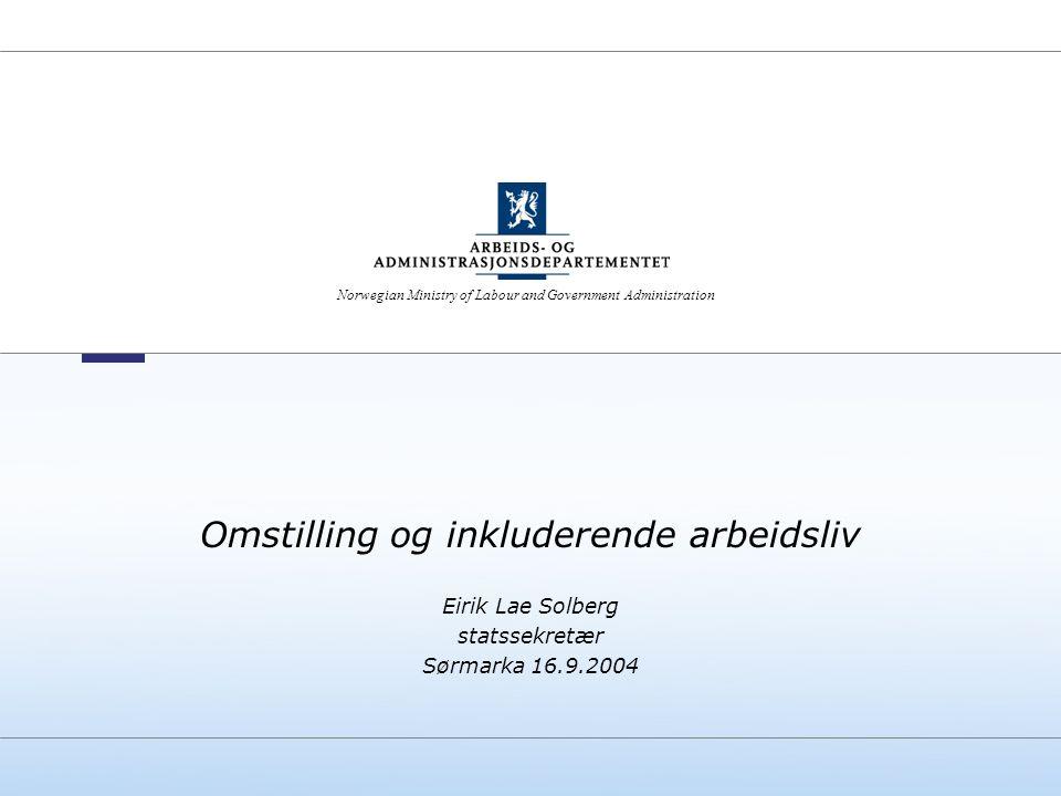 Norwegian Ministry of Labour and Government Administration Omstilling og inkluderende arbeidsliv Eirik Lae Solberg statssekretær Sørmarka 16.9.2004