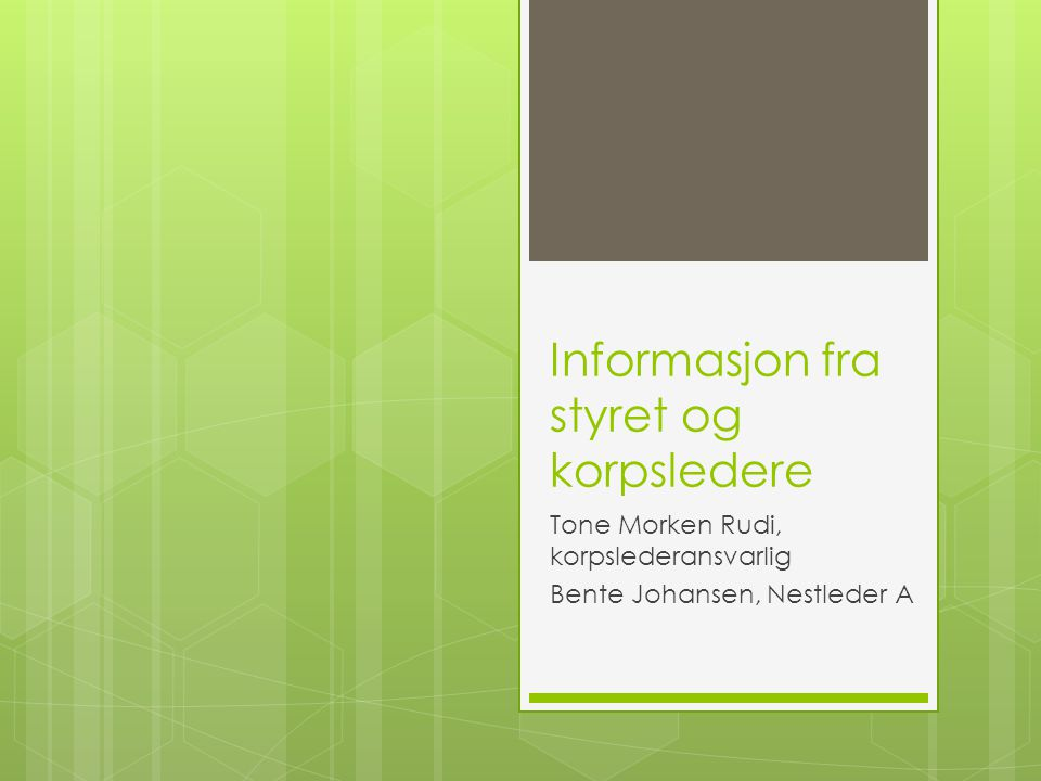 Informasjon fra styret og korpsledere Tone Morken Rudi, korpslederansvarlig Bente Johansen, Nestleder A