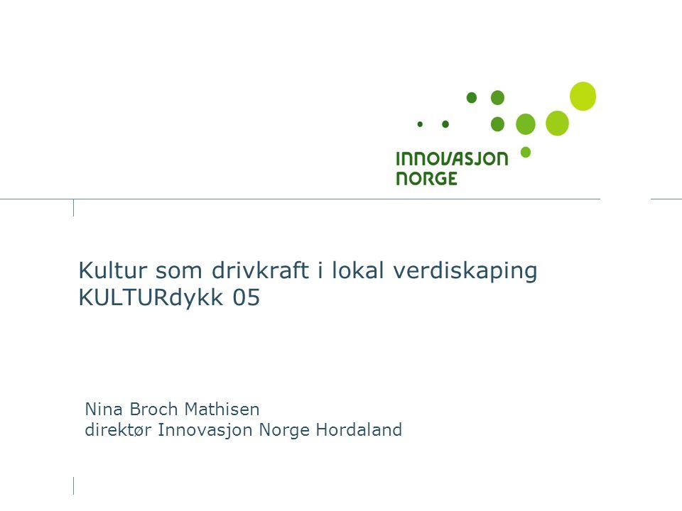 Kultur som drivkraft i lokal verdiskaping KULTURdykk 05 Nina Broch Mathisen direktør Innovasjon Norge Hordaland