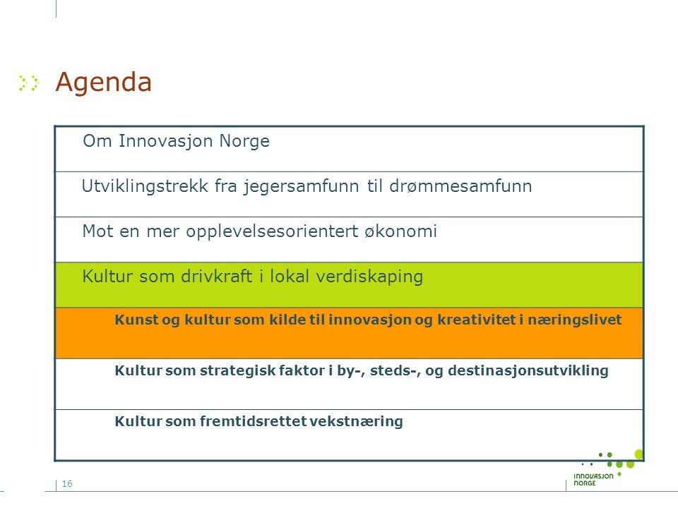 16 Agenda Om Innovasjon Norge Utviklingstrekk fra jegersamfunn til drømmesamfunn Mot en mer opplevelsesorientert økonomi Kultur som drivkraft i lokal