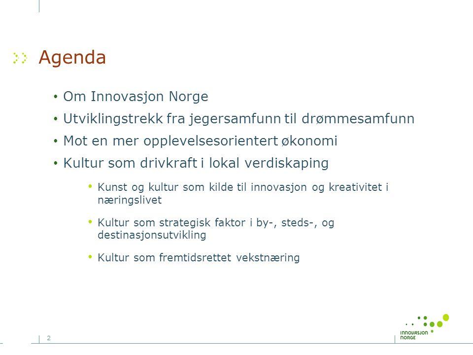 2 Agenda • Om Innovasjon Norge • Utviklingstrekk fra jegersamfunn til drømmesamfunn • Mot en mer opplevelsesorientert økonomi • Kultur som drivkraft i