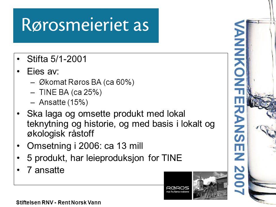 Stiftelsen RNV - Rent Norsk Vann •Stifta 5/1-2001 •Eies av: –Økomat Røros BA (ca 60%) –TINE BA (ca 25%) –Ansatte (15%) •Ska laga og omsette produkt me