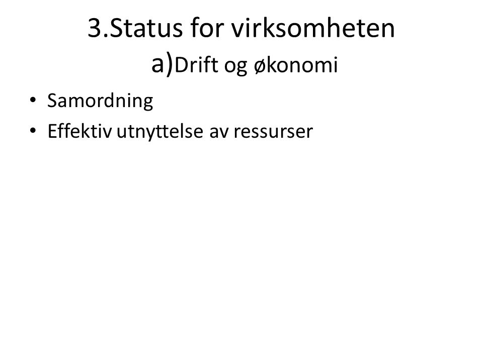 3.Status for virksomheten b) Bemanning • Fra 1,5 til 1,0 årsverk • Med virkning fra og med 2008 • 2007: avklaring daglig leder-stilling • Prosess nedbemanning i 2008