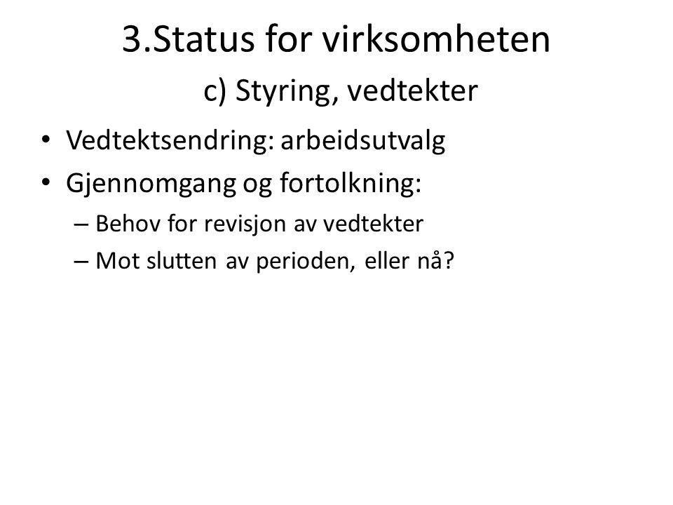 3.Status for virksomheten c) Styring, vedtekter • Vedtektsendring: arbeidsutvalg • Gjennomgang og fortolkning: – Behov for revisjon av vedtekter – Mot slutten av perioden, eller nå?