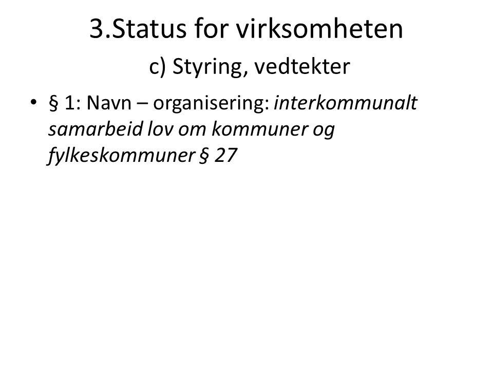 3.Status for virksomheten c) Styring, vedtekter • § 1: Navn – organisering: interkommunalt samarbeid lov om kommuner og fylkeskommuner § 27