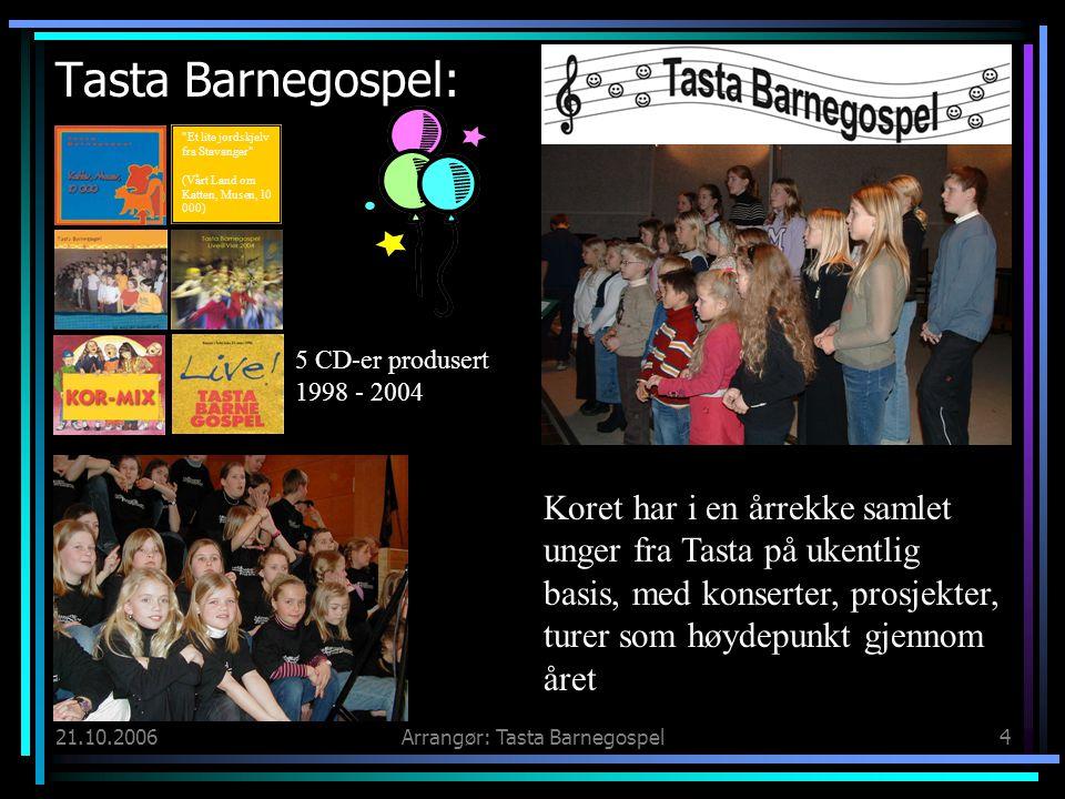 21.10.2006Arrangør: Tasta Barnegospel4 Tasta Barnegospel: 5 CD-er produsert 1998 - 2004 Koret har i en årrekke samlet unger fra Tasta på ukentlig basis, med konserter, prosjekter, turer som høydepunkt gjennom året Et lite jordskjelv fra Stavanger (Vårt Land om Katten, Musen, 10 000)