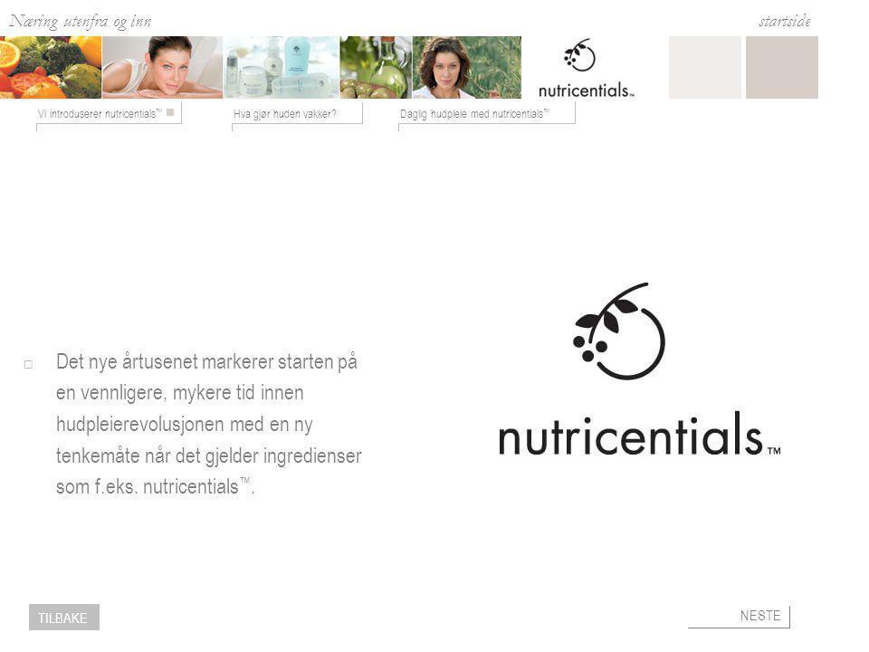 Næring utenfra og inn Hva gjør huden vakker?Daglig hudpleie med nutricentials ™ Vi introduserer nutricentials ™ startside NESTE TILBAKE Tilfør fuktighet med Nutricentials™  Gjør huden smidig og elastisk.