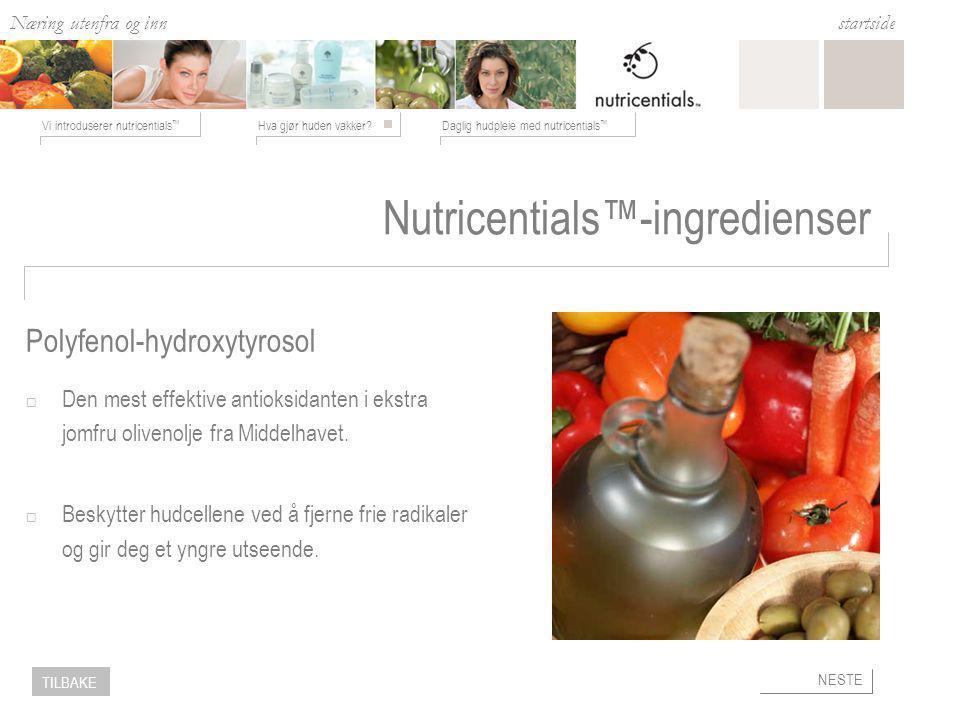 Næring utenfra og inn Hva gjør huden vakker?Daglig hudpleie med nutricentials ™ Vi introduserer nutricentials ™ startside NESTE TILBAKE Nutricentials™-ingredienser  Den mest effektive antioksidanten i ekstra jomfru olivenolje fra Middelhavet.