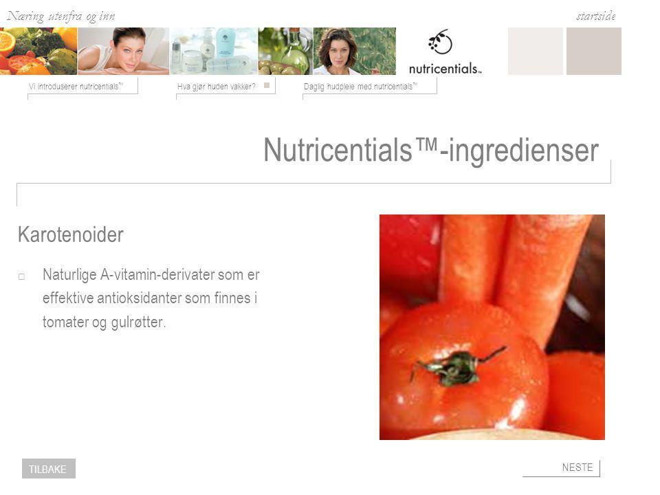 Næring utenfra og inn Hva gjør huden vakker?Daglig hudpleie med nutricentials ™ Vi introduserer nutricentials ™ startside NESTE TILBAKE Nutricentials™-ingredienser  Naturlige A-vitamin-derivater som er effektive antioksidanter som finnes i tomater og gulrøtter.