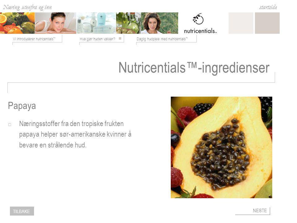 Næring utenfra og inn Hva gjør huden vakker Daglig hudpleie med nutricentials ™ Vi introduserer nutricentials ™ startside NESTE TILBAKE Nutricentials™-ingredienser  Næringsstoffer fra den tropiske frukten papaya helper sør-amerikanske kvinner å bevare en strålende hud.