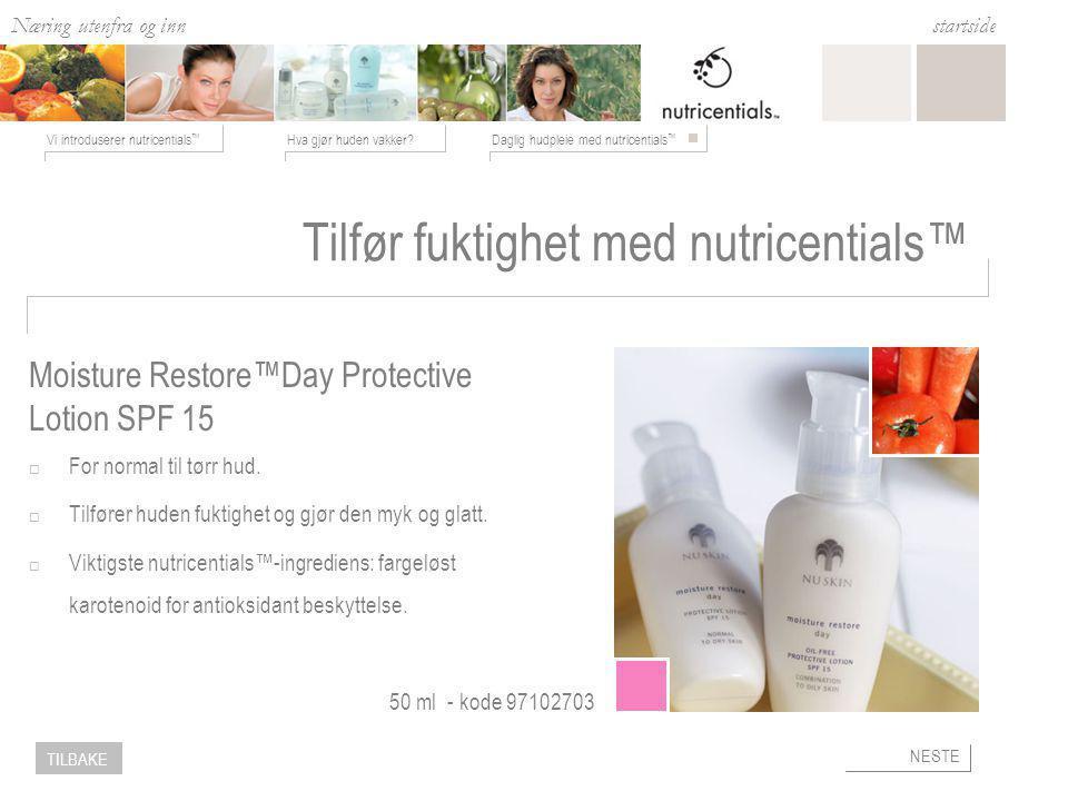 Næring utenfra og inn Hva gjør huden vakker Daglig hudpleie med nutricentials ™ Vi introduserer nutricentials ™ startside NESTE TILBAKE Tilfør fuktighet med nutricentials™  For normal til tørr hud.