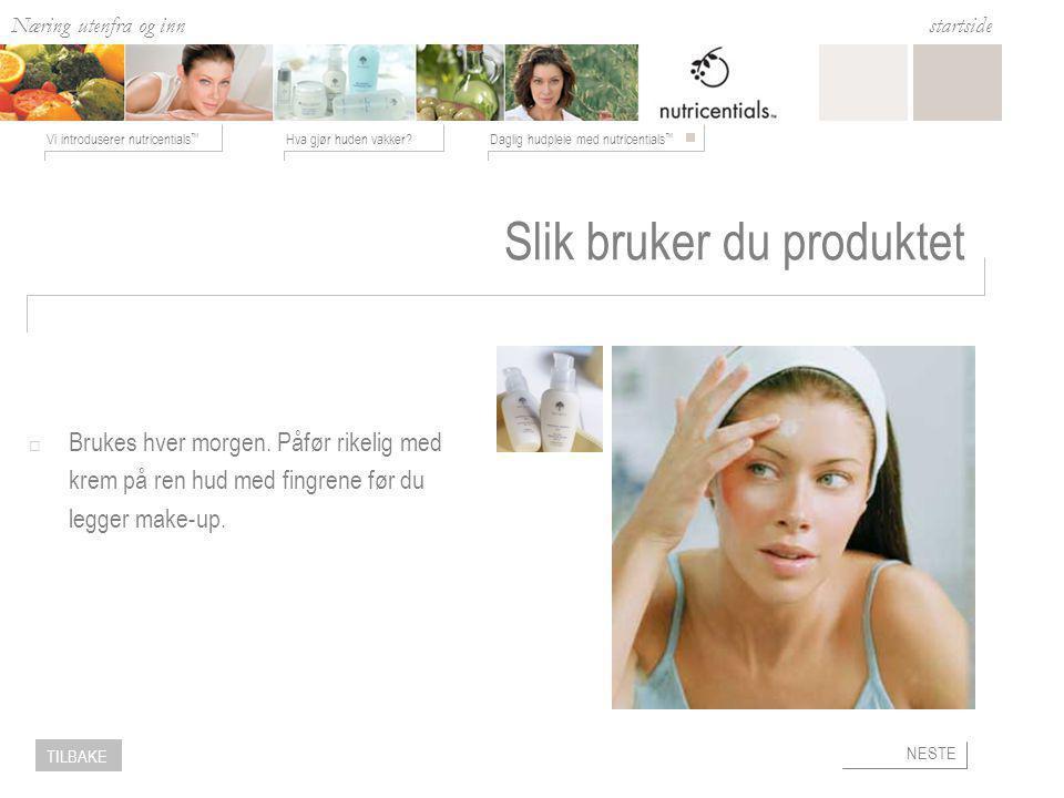 Næring utenfra og inn Hva gjør huden vakker?Daglig hudpleie med nutricentials ™ Vi introduserer nutricentials ™ startside NESTE TILBAKE Slik bruker du produktet  Brukes hver morgen.