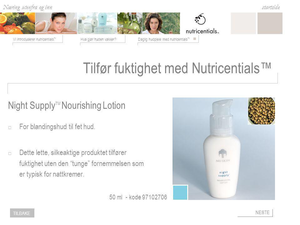 Næring utenfra og inn Hva gjør huden vakker Daglig hudpleie med nutricentials ™ Vi introduserer nutricentials ™ startside NESTE TILBAKE Tilfør fuktighet med Nutricentials™  For blandingshud til fet hud.