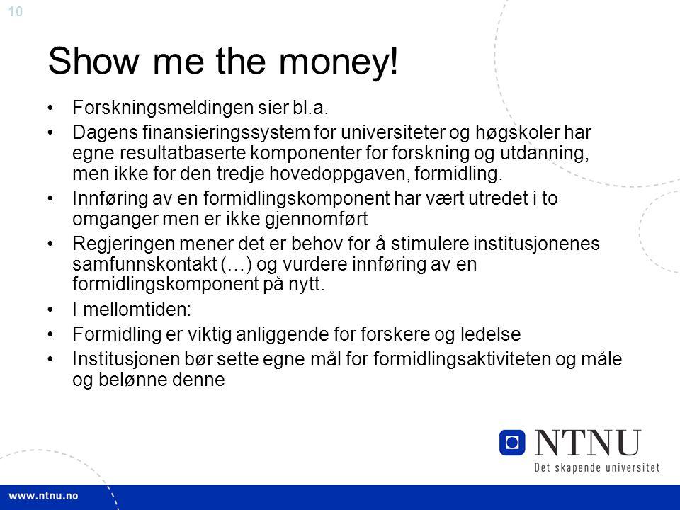 10 Show me the money! •Forskningsmeldingen sier bl.a. •Dagens finansieringssystem for universiteter og høgskoler har egne resultatbaserte komponenter