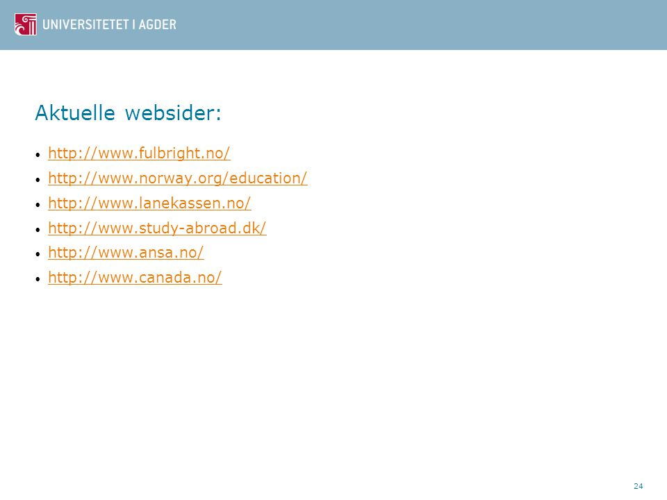 24 Aktuelle websider: • http://www.fulbright.no/ http://www.fulbright.no/ • http://www.norway.org/education/ http://www.norway.org/education/ • http://www.lanekassen.no/ http://www.lanekassen.no/ • http://www.study-abroad.dk/ http://www.study-abroad.dk/ • http://www.ansa.no/ http://www.ansa.no/ • http://www.canada.no/ http://www.canada.no/