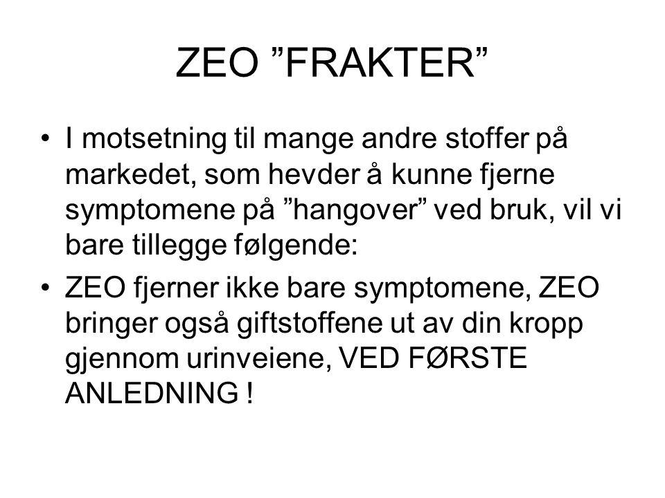 ZEO FRAKTER •I motsetning til mange andre stoffer på markedet, som hevder å kunne fjerne symptomene på hangover ved bruk, vil vi bare tillegge følgende: •ZEO fjerner ikke bare symptomene, ZEO bringer også giftstoffene ut av din kropp gjennom urinveiene, VED FØRSTE ANLEDNING !