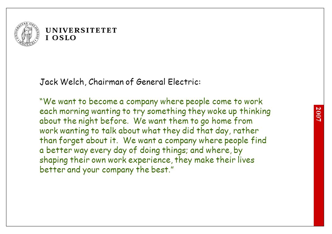 2007 Jack Welch, Chairman of General Electric: We want to become a company where people come to work each morning wanting to try something they woke up thinking about the night before.