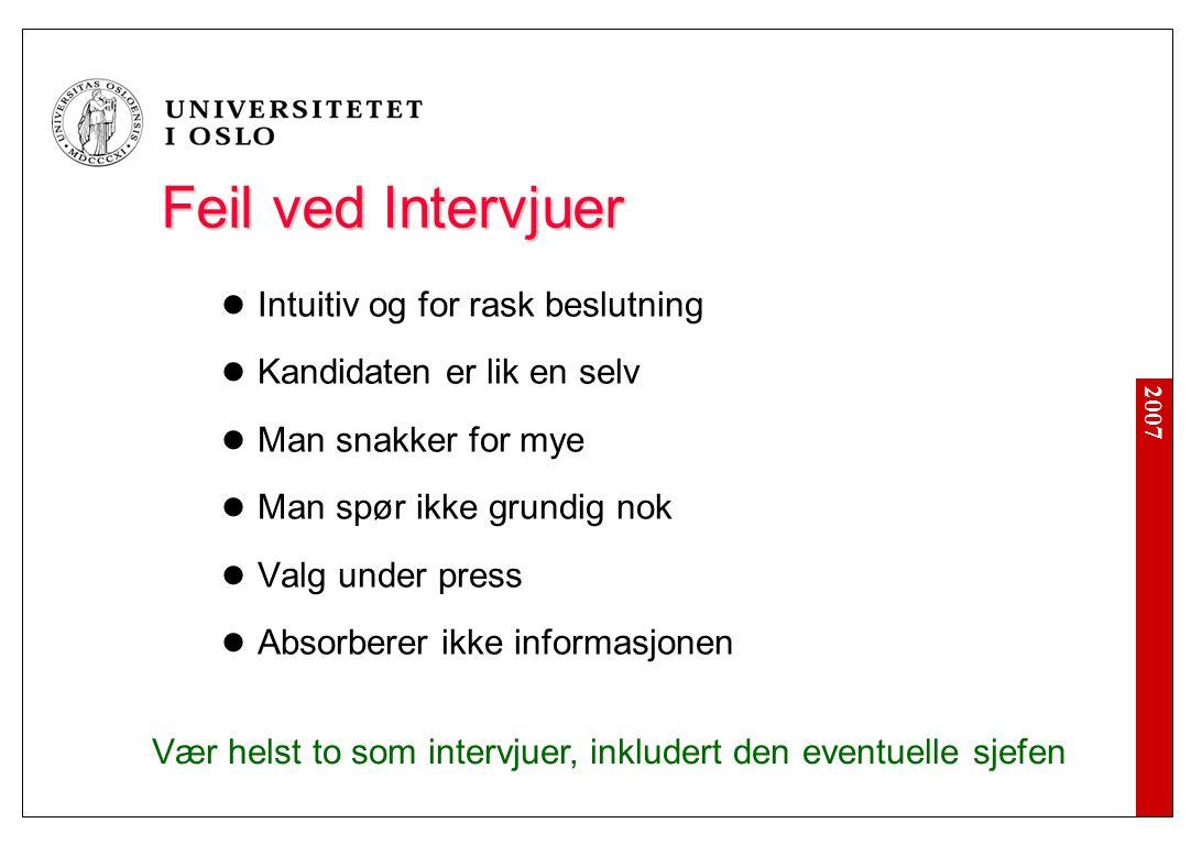 2007 Feil ved Intervjuer Feil ved Intervjuer  Intuitiv og for rask beslutning  Kandidaten er lik en selv  Man snakker for mye  Man spør ikke grund