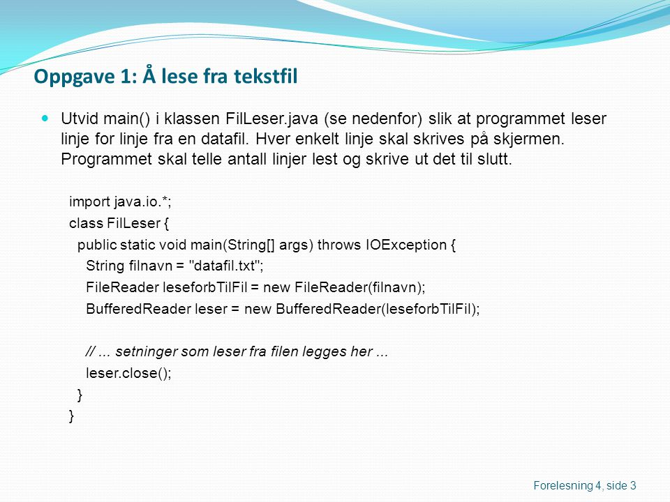 Oppgave 1: Å lese fra tekstfil  Utvid main() i klassen FilLeser.java (se nedenfor) slik at programmet leser linje for linje fra en datafil. Hver enke