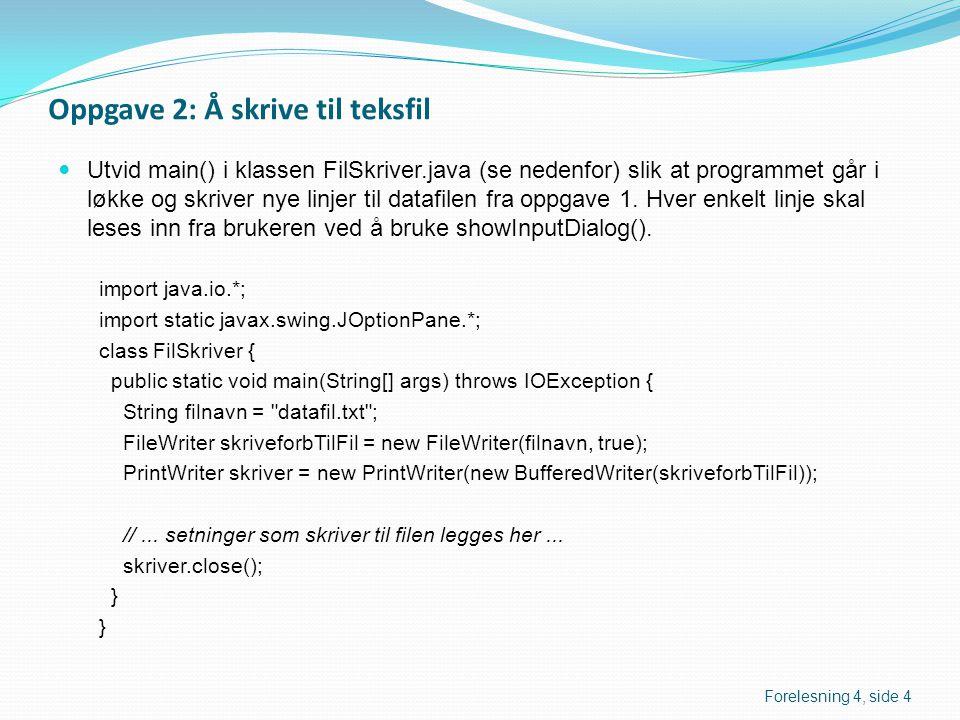 Oppgave 2: Å skrive til teksfil  Utvid main() i klassen FilSkriver.java (se nedenfor) slik at programmet går i løkke og skriver nye linjer til datafilen fra oppgave 1.