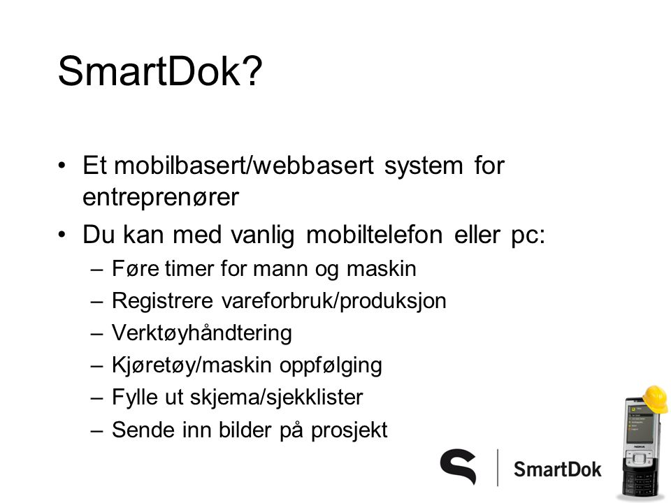 SmartDok? •Et mobilbasert/webbasert system for entreprenører •Du kan med vanlig mobiltelefon eller pc: –Føre timer for mann og maskin –Registrere vare