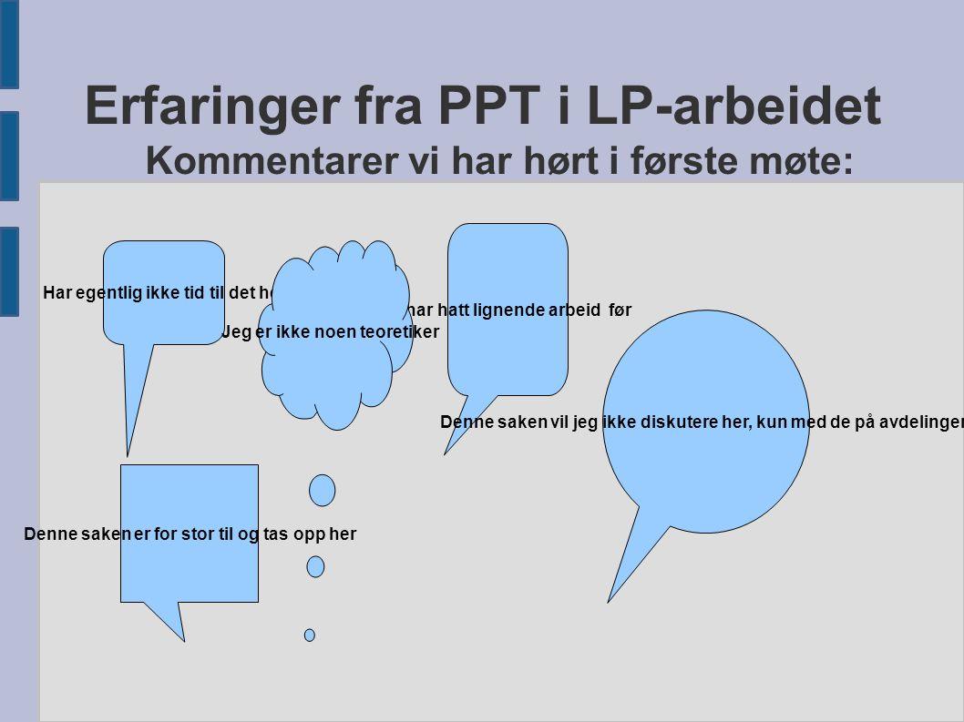 Erfaringer fra PPT i LP-arbeidet Kommentarer vi har hørt i første møte: Har egentlig ikke tid til det her Vi har hatt lignende arbeid før Jeg er ikke