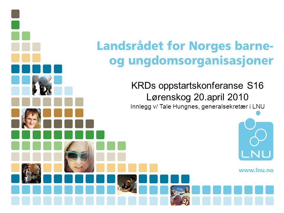 KRDs oppstartskonferanse S16 Lørenskog 20.april 2010 Innlegg v/ Tale Hungnes, generalsekretær i LNU