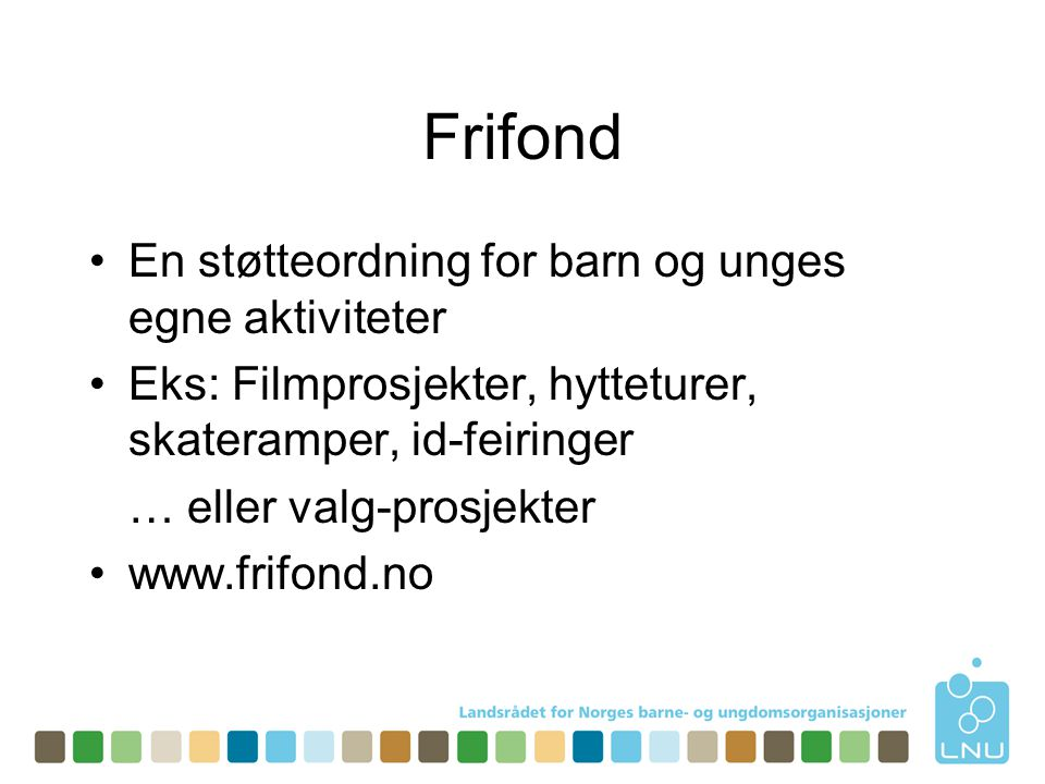 Frifond •En støtteordning for barn og unges egne aktiviteter •Eks: Filmprosjekter, hytteturer, skateramper, id-feiringer … eller valg-prosjekter •www.frifond.no
