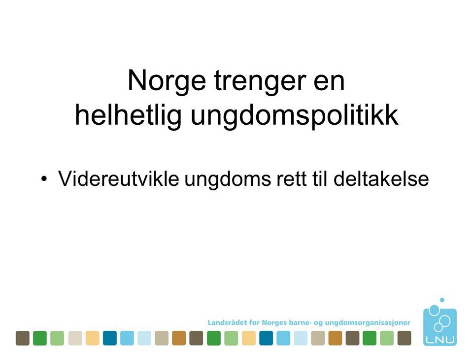 Norge trenger en helhetlig ungdomspolitikk •Videreutvikle ungdoms rett til deltakelse