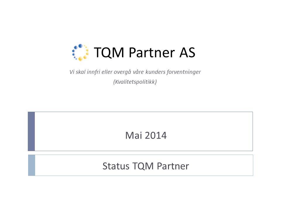 TQM Partner AS Mai 2014 Status TQM Partner Vi skal innfri eller overgå våre kunders forventninger (Kvalitetspolitikk)
