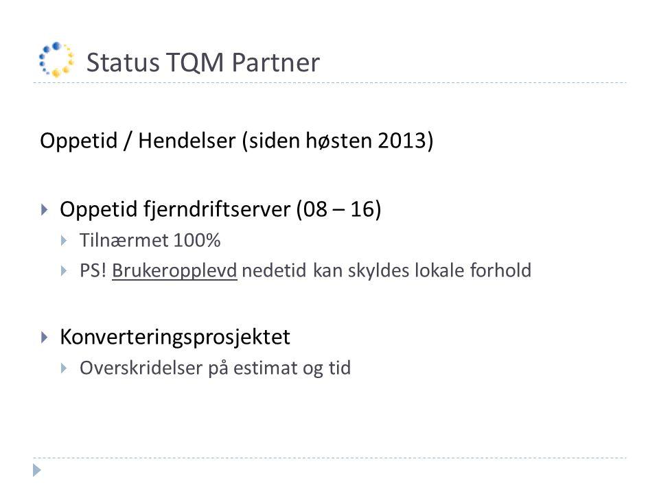 Status TQM Partner Oppetid / Hendelser (siden høsten 2013)  Oppetid fjerndriftserver (08 – 16)  Tilnærmet 100%  PS! Brukeropplevd nedetid kan skyld