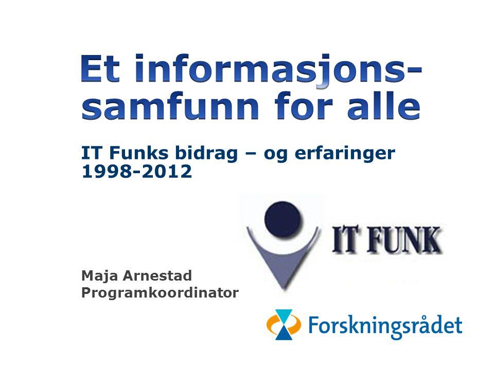 IT Funks bidrag til «et informasjonssamfunn f: or a98-2012 IT Funks bidrag – og erfaringer 1998-2012 Maja Arnestad Programkoordinator