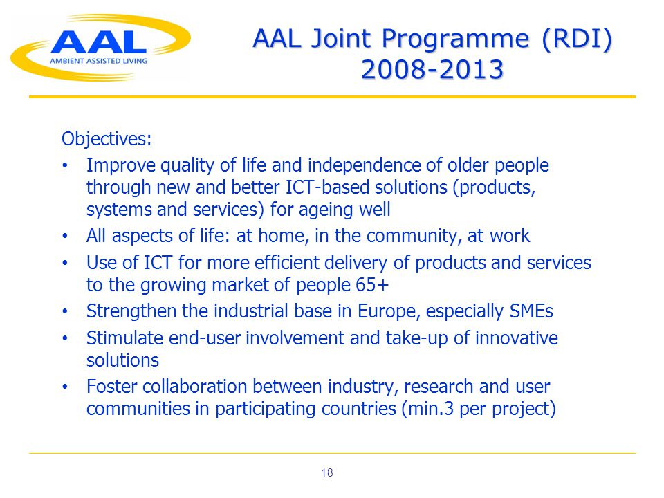 18 AAL Joint Programme (RDI) 2008-2013 Objectives: • Improve quality of life and independence of older people through new and better ICT-based solutions (products, systems and services) for ageing well • All aspects of life: at home, in the community, at work • Use of ICT for more efficient delivery of products and services to the growing market of people 65+ • Strengthen the industrial base in Europe, especially SMEs • Stimulate end-user involvement and take-up of innovative solutions • Foster collaboration between industry, research and user communities in participating countries (min.3 per project)
