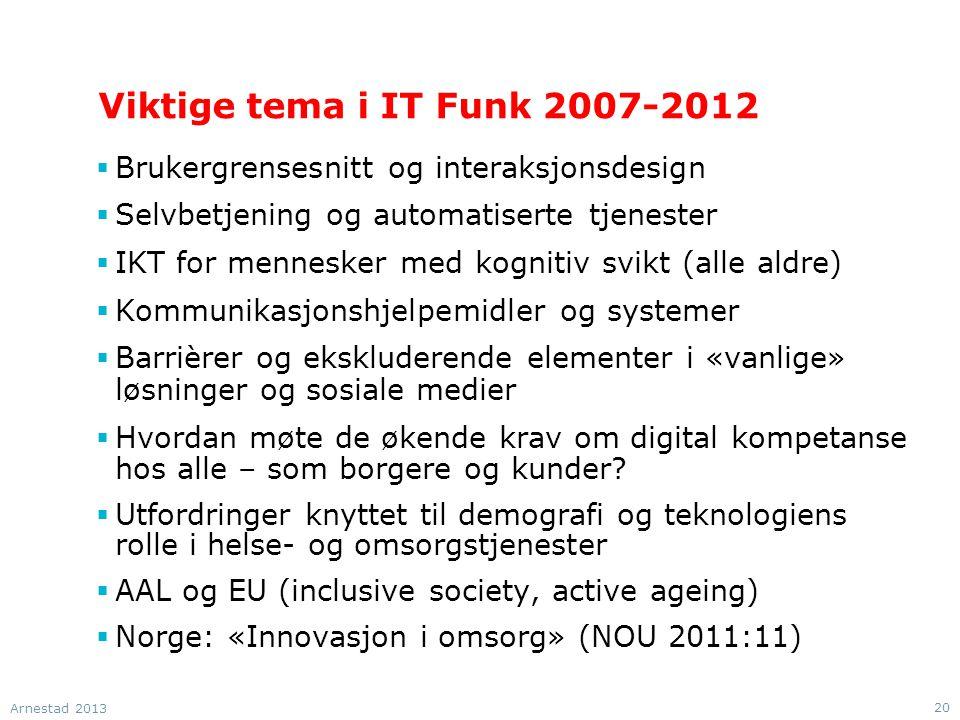 Viktige tema i IT Funk 2007-2012  Brukergrensesnitt og interaksjonsdesign  Selvbetjening og automatiserte tjenester  IKT for mennesker med kognitiv svikt (alle aldre)  Kommunikasjonshjelpemidler og systemer  Barrièrer og ekskluderende elementer i «vanlige» løsninger og sosiale medier  Hvordan møte de økende krav om digital kompetanse hos alle – som borgere og kunder.