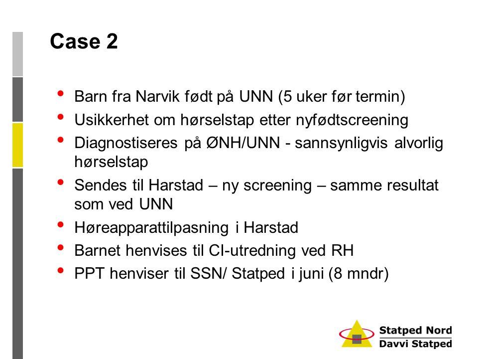 Case 2 • Barn fra Narvik født på UNN (5 uker før termin) • Usikkerhet om hørselstap etter nyfødtscreening • Diagnostiseres på ØNH/UNN - sannsynligvis alvorlig hørselstap • Sendes til Harstad – ny screening – samme resultat som ved UNN • Høreapparattilpasning i Harstad • Barnet henvises til CI-utredning ved RH • PPT henviser til SSN/ Statped i juni (8 mndr)
