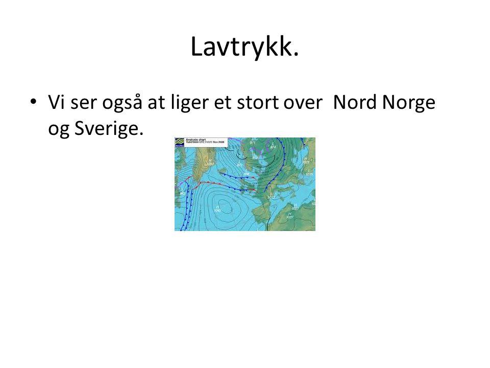 Lavtrykk. • Vi ser også at liger et stort over Nord Norge og Sverige.