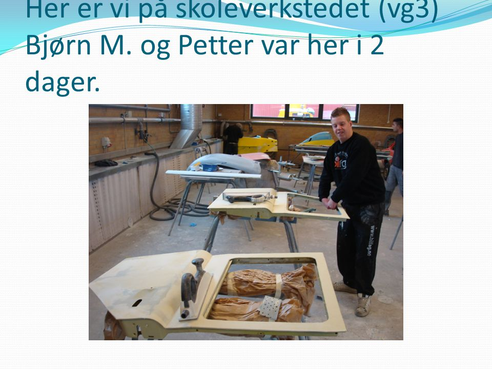 Her er vi på skoleverkstedet (vg3) Bjørn M. og Petter var her i 2 dager.