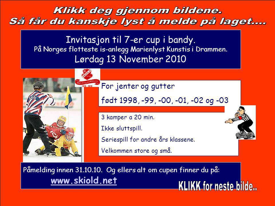 Invitasjon til 7-er cup i bandy. På Norges flotteste is-anlegg Marienlyst Kunstis i Drammen. Lørdag 13 November 2010 For jenter og gutter født 1998, -