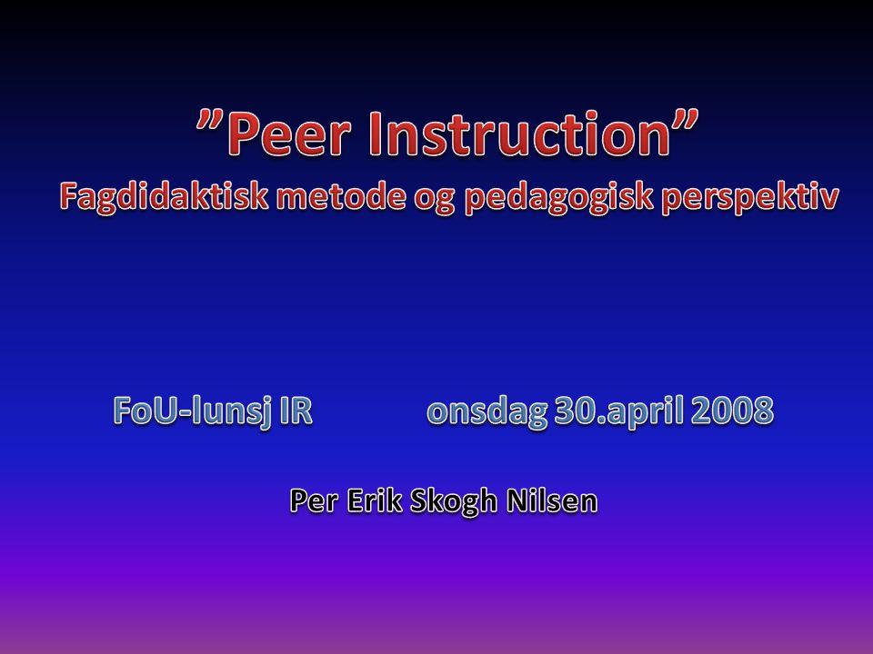 30.April 2008 Peer Instruction Fagdidaktisk metode og pedagogisk perspektiv FoU-lunsj IR Eksempel Kilde: Carl Wiemann I en fysikktime er temaet lyd fra en fiolin og følgende blir gjort: • Det blir forklart generelt om lyd og lydbølger.