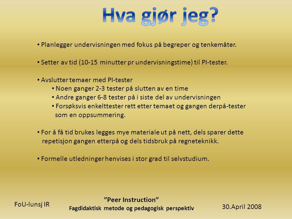 30.April 2008 Peer Instruction Fagdidaktisk metode og pedagogisk perspektiv FoU-lunsj IR • Planlegger undervisningen med fokus på begreper og tenkemåter.