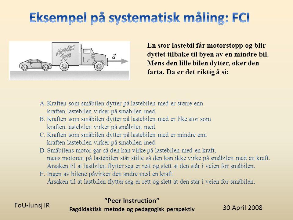 30.April 2008 Peer Instruction Fagdidaktisk metode og pedagogisk perspektiv FoU-lunsj IR En stor lastebil får motorstopp og blir dyttet tilbake til byen av en mindre bil.