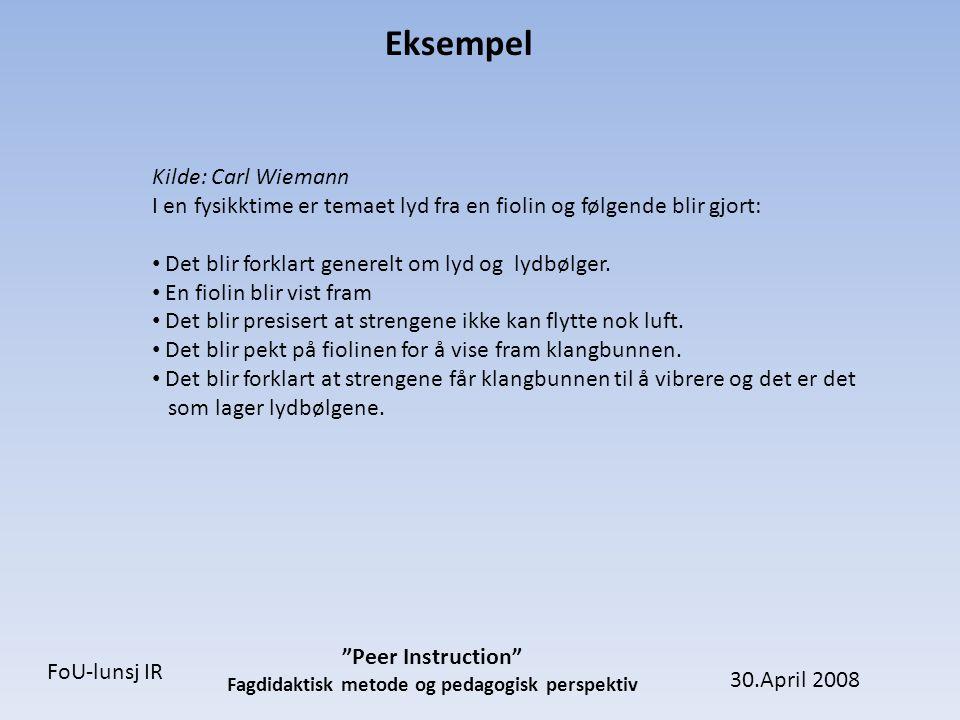 30.April 2008 Peer Instruction Fagdidaktisk metode og pedagogisk perspektiv FoU-lunsj IR Eksempel Kilde: Carl Wiemann 15 minutter senere i samme forelesning stilles studentene et spørsmål: Lyden du hører fra en fiolin blir produsert av: A)hovedsakelig strengene B)hovedsakelig treverket.