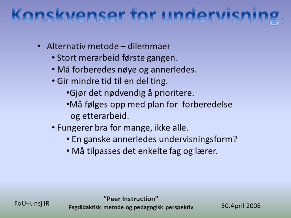 "30.April 2008 ""Peer Instruction"" Fagdidaktisk metode og pedagogisk perspektiv FoU-lunsj IR • Alternativ metode – dilemmaer • Stort merarbeid første ga"