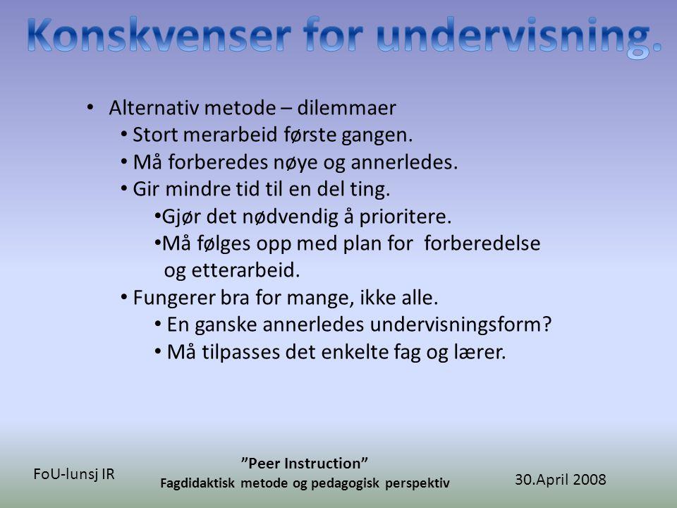 30.April 2008 Peer Instruction Fagdidaktisk metode og pedagogisk perspektiv FoU-lunsj IR • Alternativ metode – dilemmaer • Stort merarbeid første gangen.