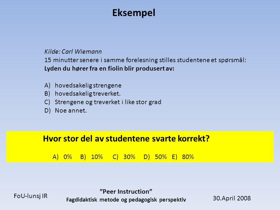 30.April 2008 Peer Instruction Fagdidaktisk metode og pedagogisk perspektiv FoU-lunsj IR Eksempel Kilde: Carl Wiemann
