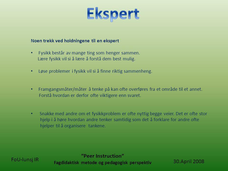 30.April 2008 Peer Instruction Fagdidaktisk metode og pedagogisk perspektiv FoU-lunsj IR Hovedkonklusjoner fra forskning på utdannelse i og læring av fysikk.